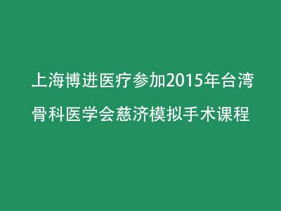 上海博进医疗参加2015年台湾骨科医学会慈济模拟手术课程